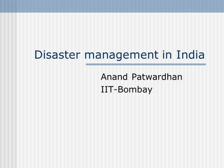 Disaster management in India Anand Patwardhan IIT-Bombay.