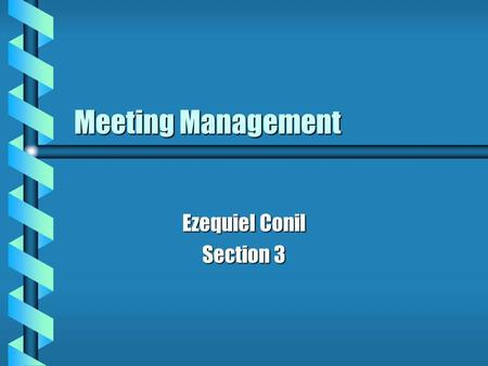 Meeting Management Ezequiel Conil Section 3. Overview What meetings are What meetings are The purpose of meetings The purpose of meetings Different types.