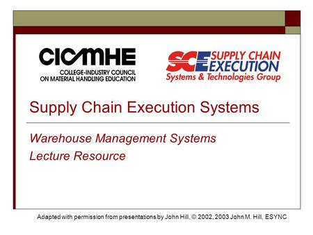 Supply Chain Execution Systems Warehouse Management Systems Lecture Resource Adapted with permission from presentations by John Hill, © 2002, 2003 John.