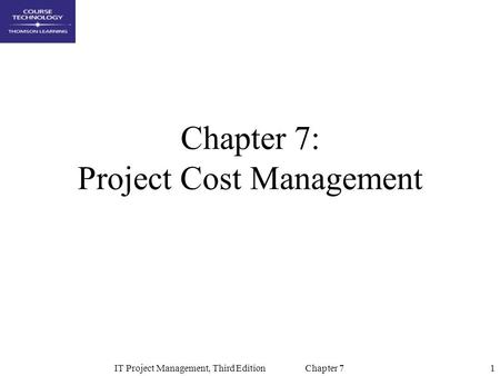 1IT Project Management, Third Edition Chapter 7 Chapter 7: Project Cost Management.