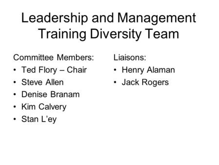 Leadership and Management Training Diversity Team Committee Members: Ted Flory – Chair Steve Allen Denise Branam Kim Calvery Stan Ley Liaisons: Henry Alaman.