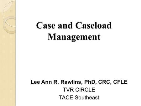 Case and Caseload Management Lee Ann R. Rawlins, PhD, CRC, CFLE TVR CIRCLE TACE Southeast.