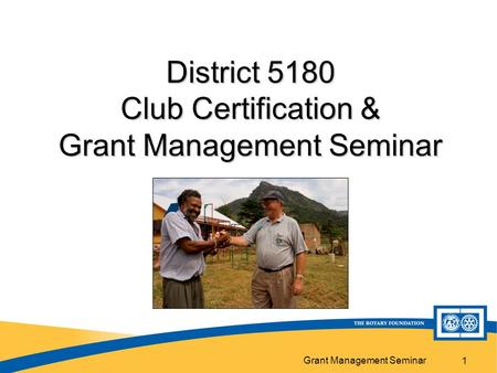Grant Management Seminar 1 District 5180 Club Certification & Grant Management Seminar.