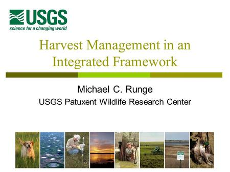 Harvest Management in an Integrated Framework Michael C. Runge USGS Patuxent Wildlife Research Center.