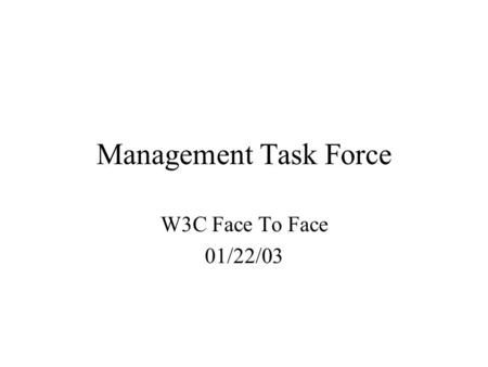 Management Task Force W3C Face To Face 01/22/03. Management Task Force Goal: Draft architecture to satisfy management requirements Till next F2F Deliverables: