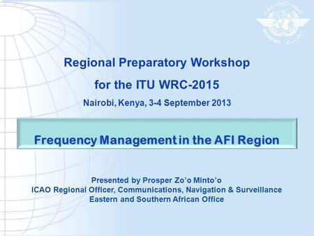 Frequency Management in the AFI Region Presented by Prosper Zoo Mintoo ICAO Regional Officer, Communications, Navigation & Surveillance Eastern and Southern.