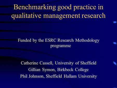 Benchmarking good practice in qualitative management research Funded by the ESRC Research Methodology programme Catherine Cassell, University of Sheffield.