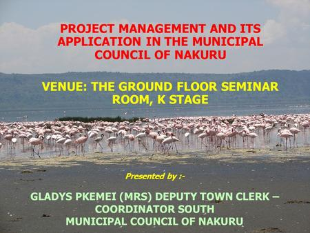 Presented by :- GLADYS PKEMEI (MRS) DEPUTY TOWN CLERK – COORDINATOR SOUTH MUNICIPAL COUNCIL OF NAKURU PROJECT MANAGEMENT AND ITS APPLICATION IN THE MUNICIPAL.