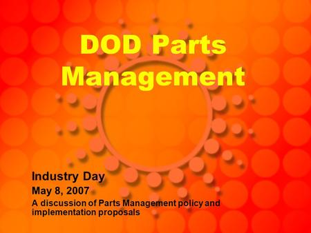 DOD Parts Management Industry Day May 8, 2007 A discussion of Parts Management policy and implementation proposals.