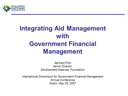 Integrating Aid Management with Government Financial Management Gerhard Pohl Senior Director Development Gateway Foundation International Consortium for.