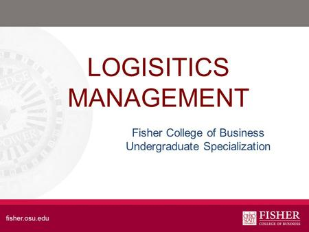 LOGISITICS MANAGEMENT Fisher College of Business Undergraduate Specialization.