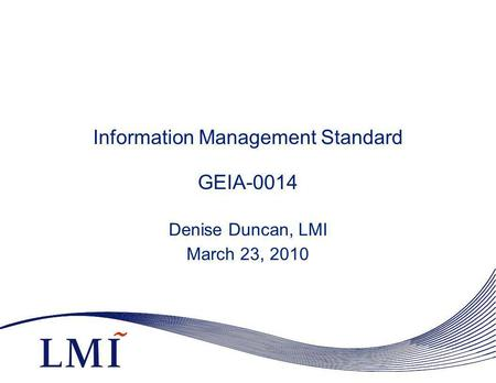 Information Management Standard GEIA-0014 Denise Duncan, LMI March 23, 2010.