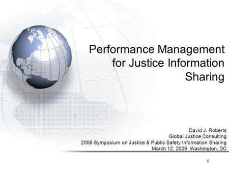 0 Performance Management for Justice Information Sharing David J. Roberts Global Justice Consulting 2006 Symposium on Justice & Public Safety Information.