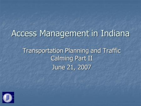 Access Management in Indiana Transportation Planning and Traffic Calming Part II June 21, 2007.