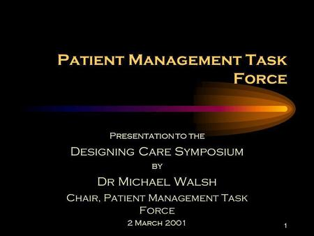 1 Patient Management Task Force Presentation to the Designing Care Symposium by Dr Michael Walsh Chair, Patient Management Task Force 2 March 2001.