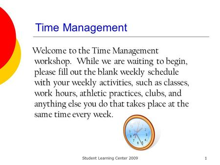 Student Learning Center 20091 Time Management Welcome to the Time Management workshop. While we are waiting to begin, please fill out the blank weekly.