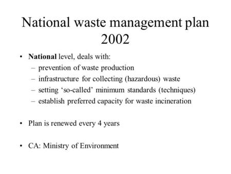 National waste management plan 2002 National level, deals with: –prevention of waste production –infrastructure for collecting (hazardous) waste –setting.