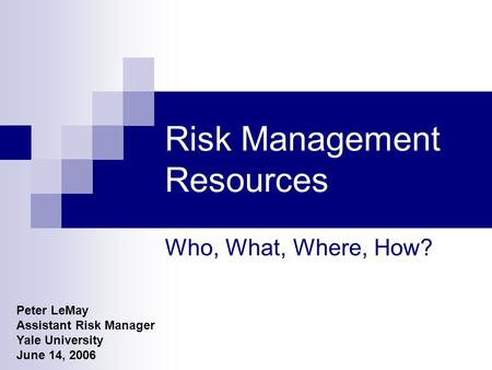 Risk Management Resources Who, What, Where, How? Peter LeMay Assistant Risk Manager Yale University June 14, 2006.