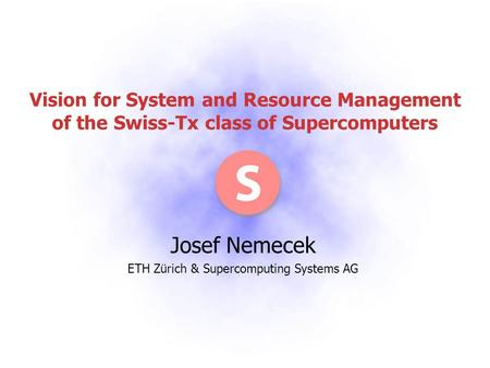 Vision for System and Resource Management of the Swiss-Tx class of Supercomputers Josef Nemecek ETH Zürich & Supercomputing Systems AG.