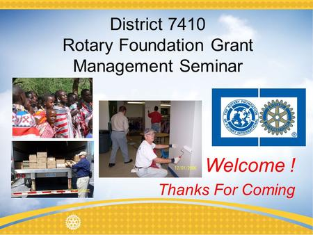 District 7410 Rotary Foundation Grant Management Seminar Thanks For Coming Welcome !