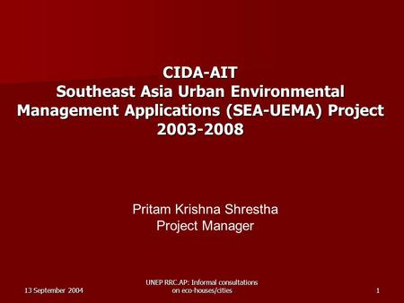 13 September 2004 UNEP RRC.AP: Informal consultations on eco-houses/cities1 CIDA-AIT Southeast Asia Urban Environmental Management Applications (SEA-UEMA)