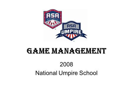 Game Management 2008 National Umpire School. Game Management Five Factors of Successful Umpiring Preparation Knowledge of the Rules Mechanics and Technique.