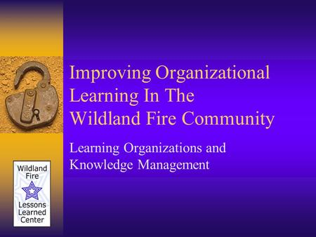 Improving Organizational Learning In The Wildland Fire Community Learning Organizations and Knowledge Management.