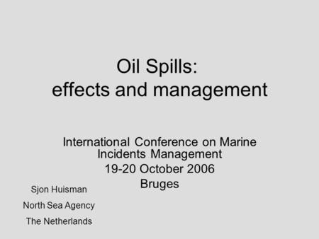 Oil Spills: effects and management International Conference on Marine Incidents Management 19-20 October 2006 Bruges Sjon Huisman North Sea Agency The.