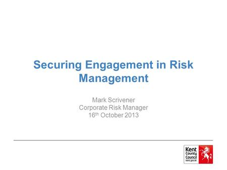 Securing Engagement in Risk Management Mark Scrivener Corporate Risk Manager 16 th October 2013.
