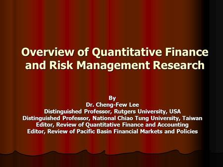 Overview of Quantitative Finance and Risk Management Research By Dr. Cheng-Few Lee Distinguished Professor, Rutgers University, USA Distinguished Professor,