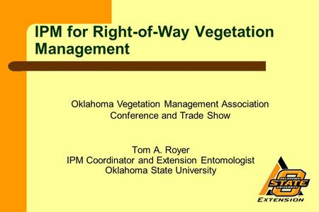Tom A. Royer IPM Coordinator and Extension Entomologist Oklahoma State University IPM for Right-of-Way Vegetation Management Oklahoma Vegetation Management.