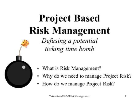Taken from PMM Risk Management1 Project Based Risk Management Defusing a potential ticking time bomb What is Risk Management? Why do we need to manage.