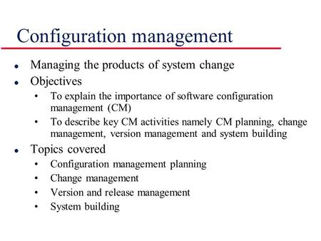 Configuration management l Managing the products of system change l Objectives To explain the importance of software configuration management (CM) To describe.