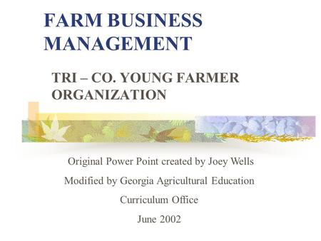 FARM BUSINESS MANAGEMENT TRI – CO. YOUNG FARMER ORGANIZATION Original Power Point created by Joey Wells Modified by Georgia Agricultural Education Curriculum.
