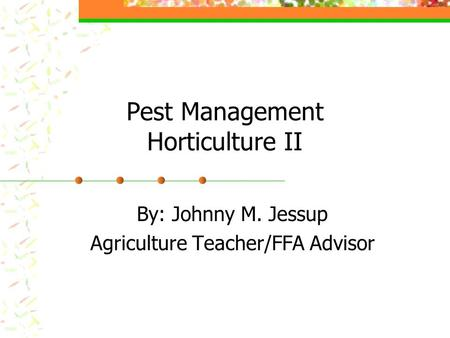 Pest Management Horticulture II By: Johnny M. Jessup Agriculture Teacher/FFA Advisor.