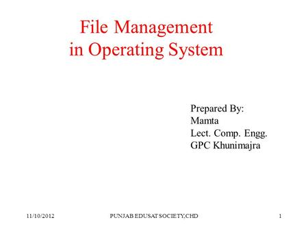 1 File Management in Operating System Prepared By: Mamta Lect. Comp. Engg. GPC Khunimajra 11/10/2012PUNJAB EDUSAT SOCIETY,CHD.
