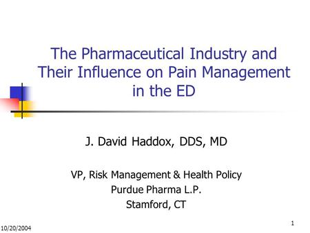 10/20/2004 1 The Pharmaceutical Industry and Their Influence on Pain Management in the ED J. David Haddox, DDS, MD VP, Risk Management & Health Policy.