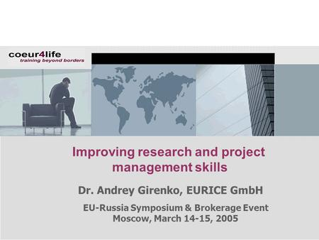EU-Russia Symposium & Brokerage Event Moscow, March 14-15, 2005 Improving research and project management skills Dr. Andrey Girenko, EURICE GmbH.