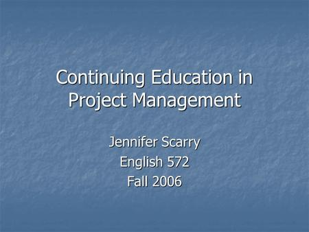 Continuing Education in Project Management Jennifer Scarry English 572 Fall 2006.