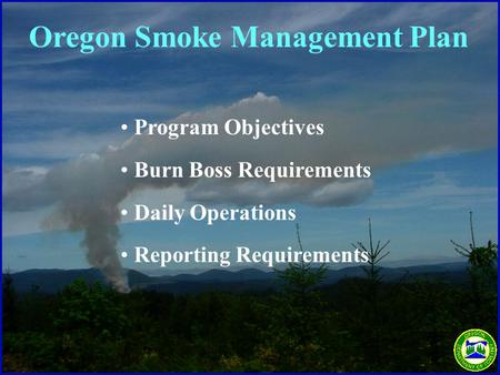 Program Objectives Burn Boss Requirements Daily Operations Reporting Requirements Oregon Smoke Management Plan.