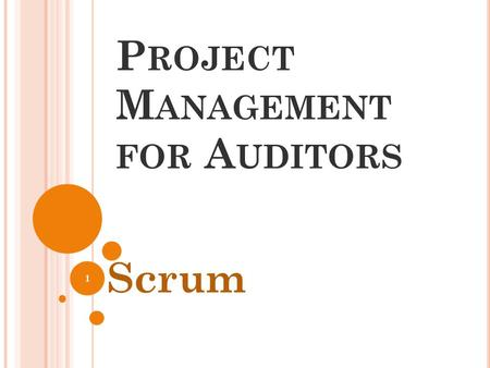 P ROJECT M ANAGEMENT FOR A UDITORS Scrum 1. W HY S CRUM ? Impact Efficient Transparent Teamwork Accountable Nimble 2.