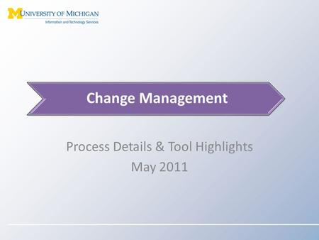 Process Details & Tool Highlights May 2011 Change Management.