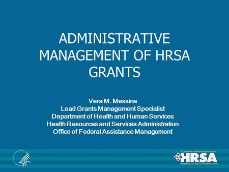 ADMINISTRATIVE MANAGEMENT OF HRSA GRANTS Vera M. Messina Lead Grants Management Specialist Department of Health and Human Services Health Resources and.