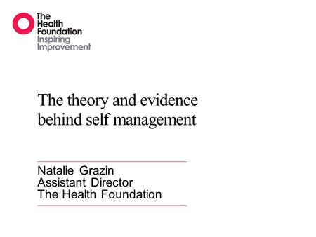 The theory and evidence behind self management Natalie Grazin Assistant Director The Health Foundation.