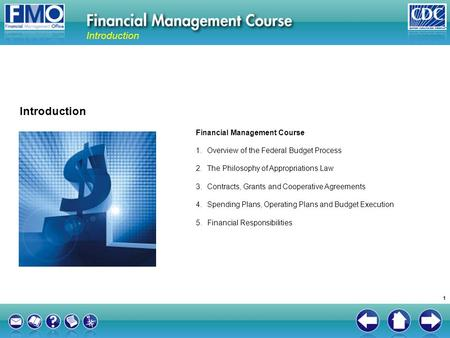 Financial Management Course 1.Overview of the Federal Budget Process 2.The Philosophy of Appropriations Law 3.Contracts, Grants and Cooperative Agreements.