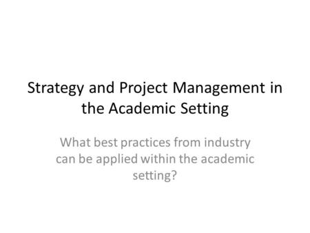 Strategy and Project Management in the Academic Setting What best practices from industry can be applied within the academic setting?