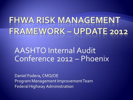 AASHTO Internal Audit Conference 2012 – Phoenix Daniel Fodera, CMQ/OE Program Management Improvement Team Federal Highway Administration.