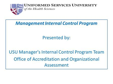 Management Internal Control Program Presented by: USU Manager's Internal Control Program Team Office of Accreditation and Organizational Assessment.