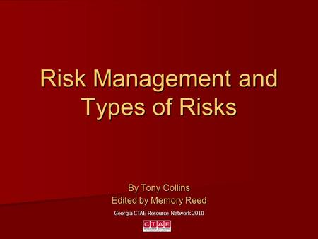 Risk Management and Types of Risks By Tony Collins Edited by Memory Reed Georgia CTAE Resource Network 2010.