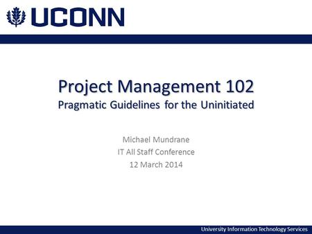 University Information Technology Services Project Management 102 Pragmatic Guidelines for the Uninitiated Michael Mundrane IT All Staff Conference 12.
